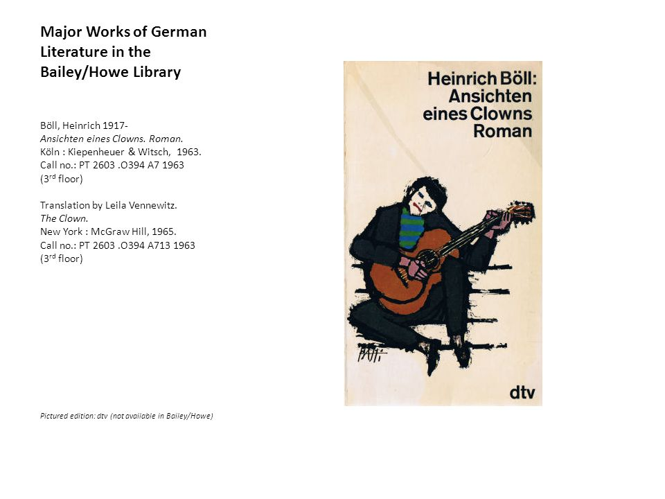 Major Works of German Literature in the Bailey/Howe Library Böll, Heinrich 1917- Ansichten eines Clowns.