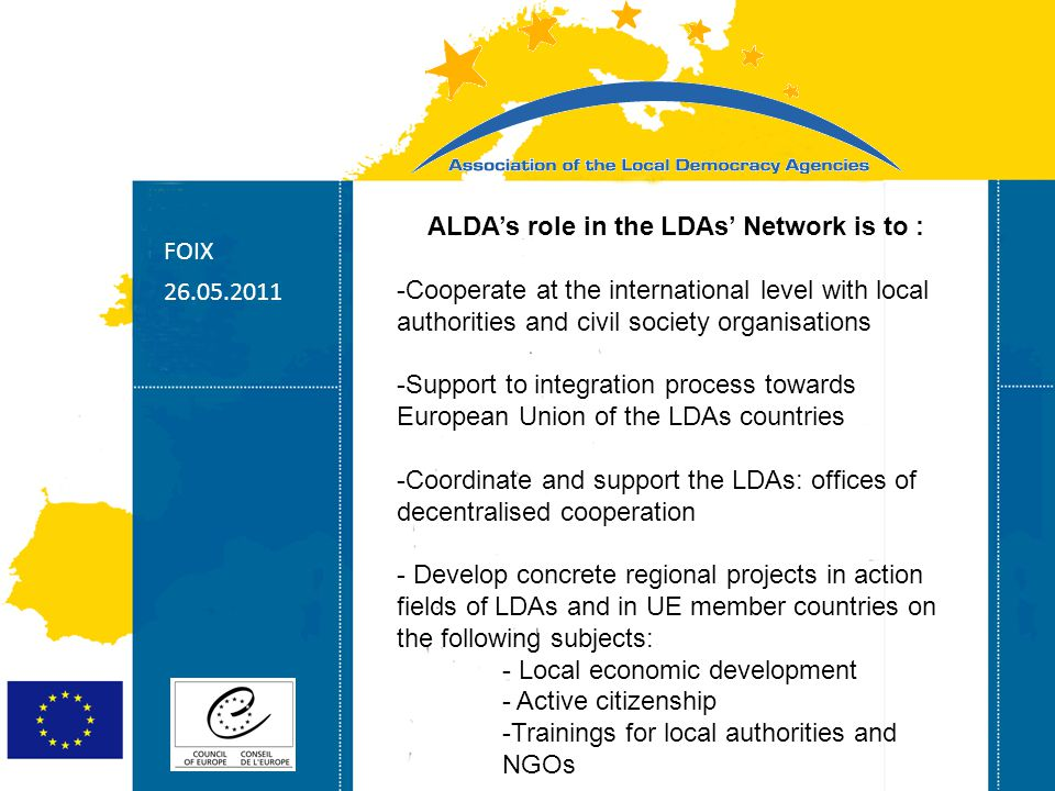 Strasbourg 05/06/07 Strasbourg 31/07/07 ALDA's role in the LDAs' Network is to : -Cooperate at the international level with local authorities and civil society organisations -Support to integration process towards European Union of the LDAs countries -Coordinate and support the LDAs: offices of decentralised cooperation - Develop concrete regional projects in action fields of LDAs and in UE member countries on the following subjects: - Local economic development - Active citizenship -Trainings for local authorities and NGOs FOIX
