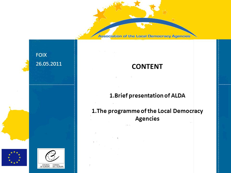 Strasbourg 05/06/07 Strasbourg 31/07/07 FOIX CONTENT 1.Brief presentation of ALDA 1.The programme of the Local Democracy Agencies