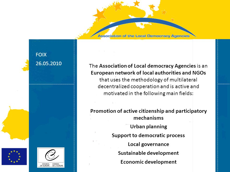 Strasbourg 05/06/07 Strasbourg 31/07/07 FOIX 26.05.2010 The Association of Local democracy Agencies is an European network of local authorities and NG