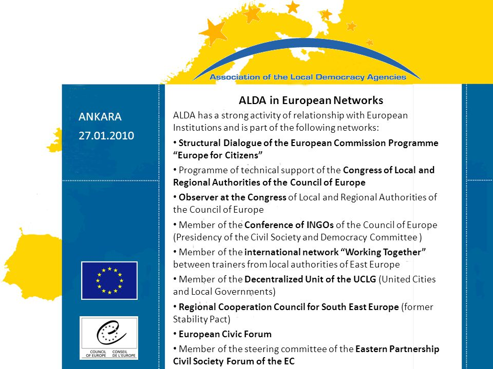 Strasbourg 05/06/07 Strasbourg 31/07/07 ANKARA 27.01.2010 ALDA in European Networks ALDA has a strong activity of relationship with European Institutions and is part of the following networks: Structural Dialogue of the European Commission Programme Europe for Citizens Programme of technical support of the Congress of Local and Regional Authorities of the Council of Europe Observer at the Congress of Local and Regional Authorities of the Council of Europe Member of the Conference of INGOs of the Council of Europe (Presidency of the Civil Society and Democracy Committee ) Member of the international network Working Together between trainers from local authorities of East Europe Member of the Decentralized Unit of the UCLG (United Cities and Local Governments) Regional Cooperation Council for South East Europe (former Stability Pact) European Civic Forum Member of the steering committee of the Eastern Partnership Civil Society Forum of the EC