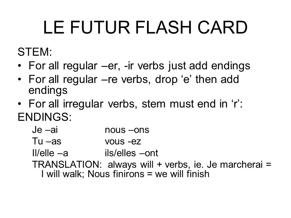 LE FUTUR FLASH CARD STEM: For all regular –er, -ir verbs just add endings For all regular –re verbs, drop 'e' then add endings For all irregular verbs, stem must end in 'r': ENDINGS: Je –ainous –ons Tu –asvous -ez Il/elle –ails/elles –ont TRANSLATION: always will + verbs, ie.
