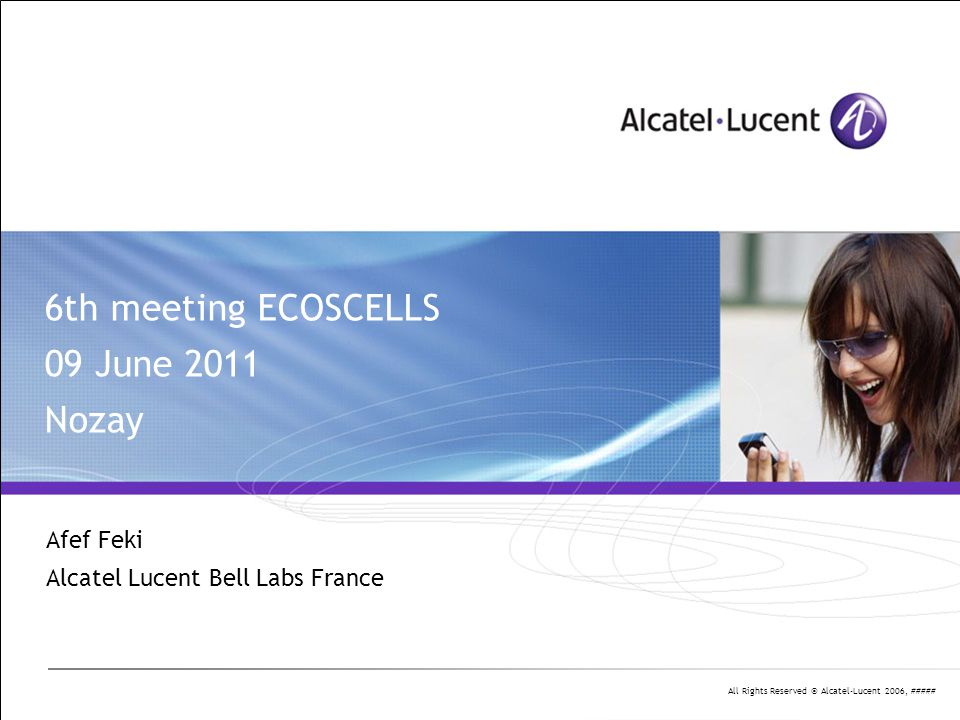 All Rights Reserved © Alcatel-Lucent 2006, ##### 6th meeting ECOSCELLS 09 June 2011 Nozay Afef Feki Alcatel Lucent Bell Labs France