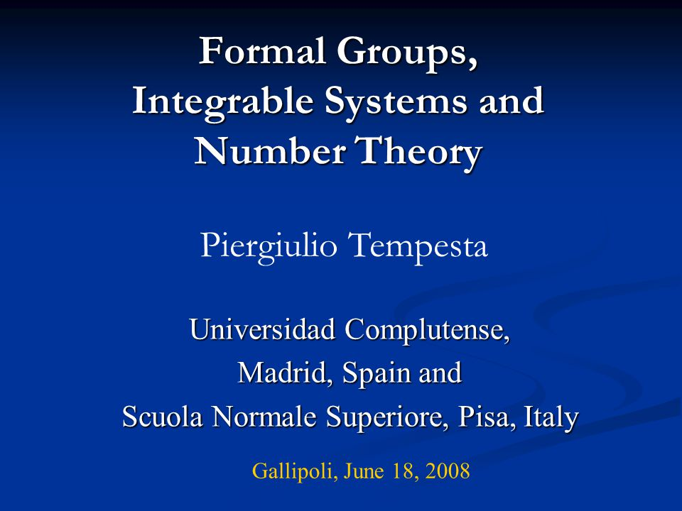 Formal Groups, Integrable Systems and Number Theory Universidad Complutense, Madrid, Spain and Scuola Normale Superiore, Pisa, Italy Piergiulio Tempes