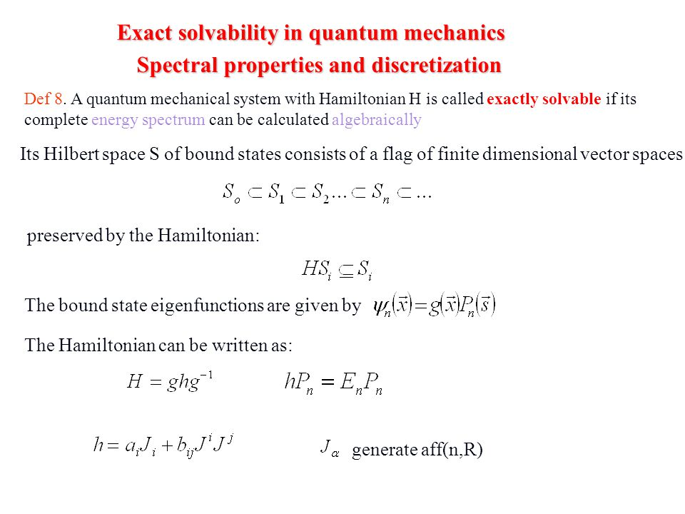Exact solvability in quantum mechanics Spectral properties and discretization Def 8. A quantum mechanical system with Hamiltonian H is called exactly