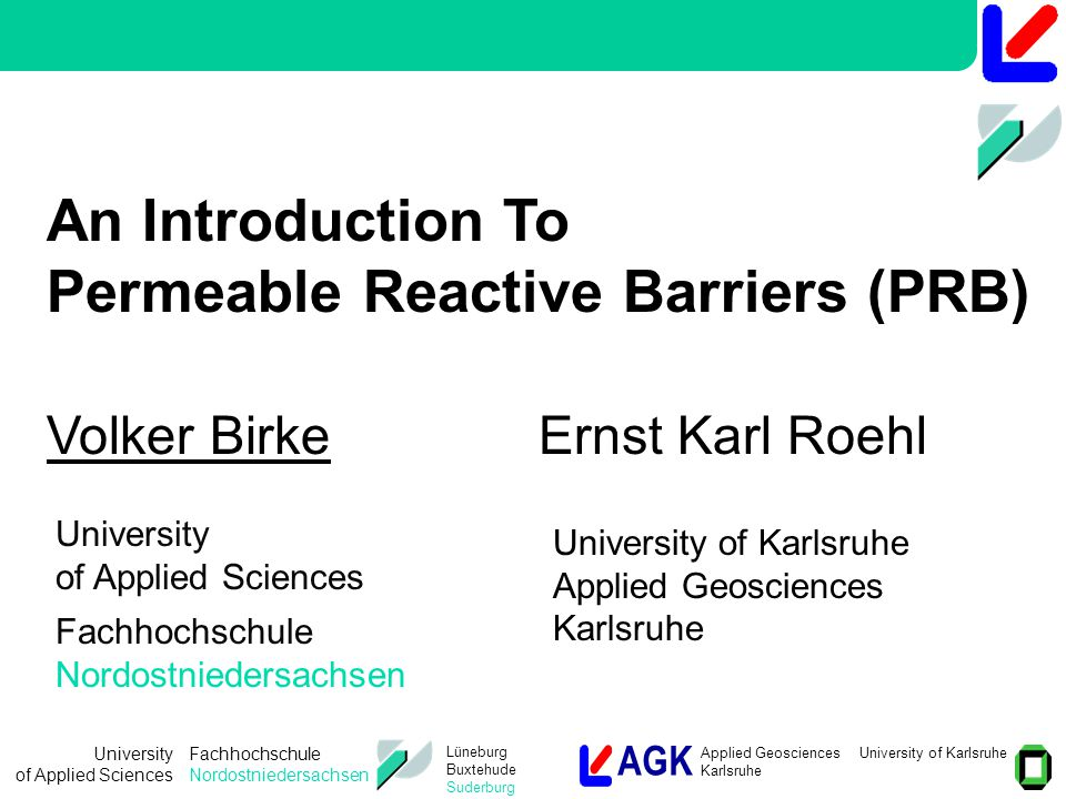 AGK Applied Geosciences University of Karlsruhe Karlsruhe University of Applied Sciences Fachhochschule Nordostniedersachsen Lüneburg Buxtehude Suderburg Focus of current R&D:  Selection of appropriate materials and processes for selective and efficient removal of groundwater pollutants.