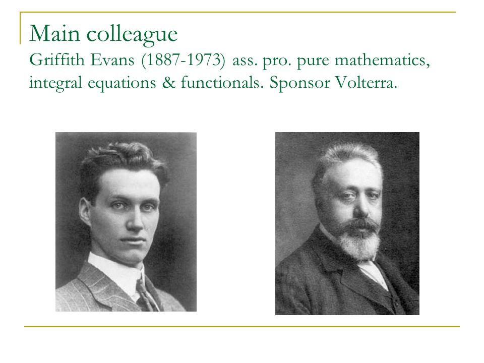 Main colleague Griffith Evans (1887-1973) ass. pro. pure mathematics, integral equations & functionals. Sponsor Volterra.