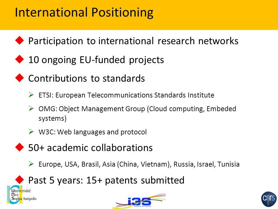 International Positioning  Participation to international research networks  10 ongoing EU-funded projects  Contributions to standards  ETSI: Euro