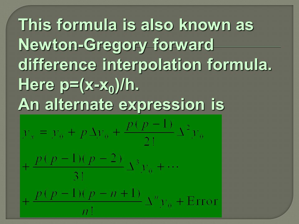 This formula is also known as Newton-Gregory forward difference interpolation formula. Here p=(x-x 0 )/h. An alternate expression is