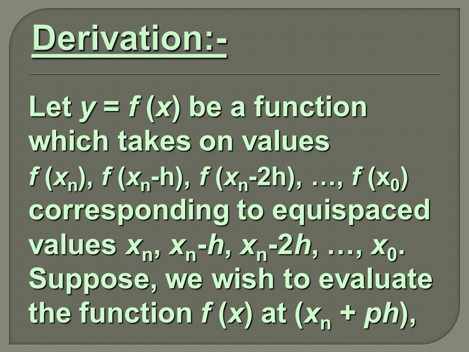 Let y = f (x) be a function which takes on values f (x n ), f (x n -h), f (x n -2h), …, f (x 0 ) corresponding to equispaced values x n, x n -h, x n -2h, …, x 0.