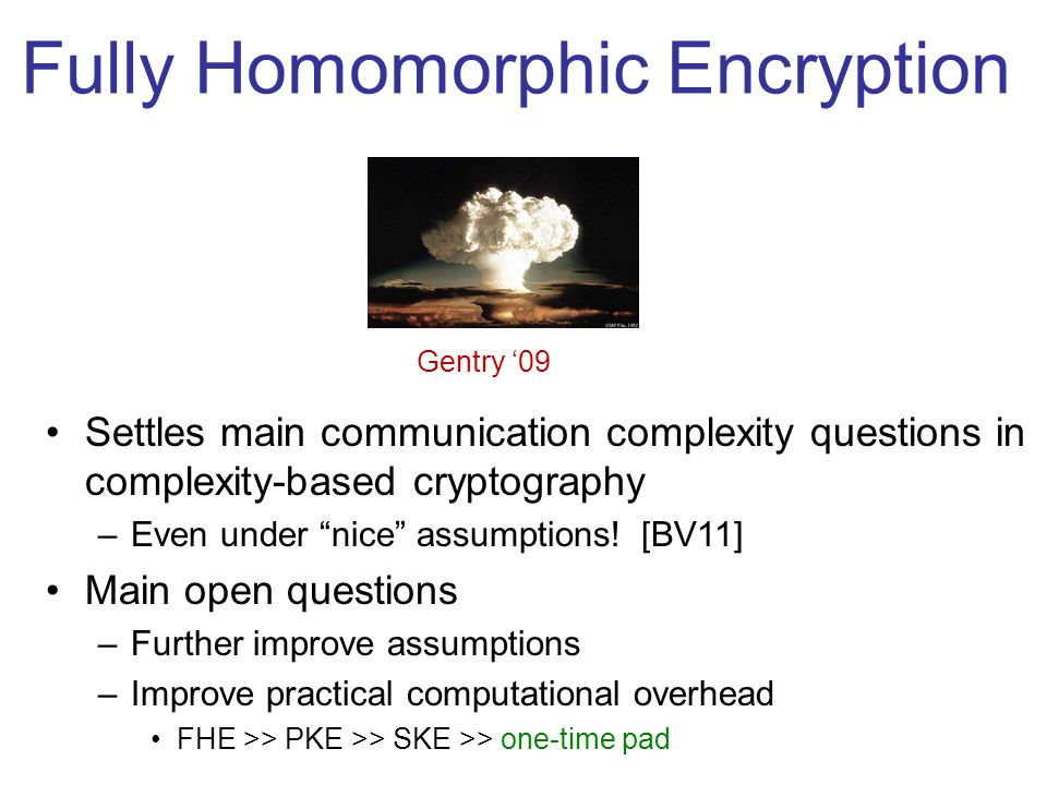 Fully Homomorphic Encryption Gentry '09 Settles main communication complexity questions in complexity-based cryptography –Even under nice assumptions.