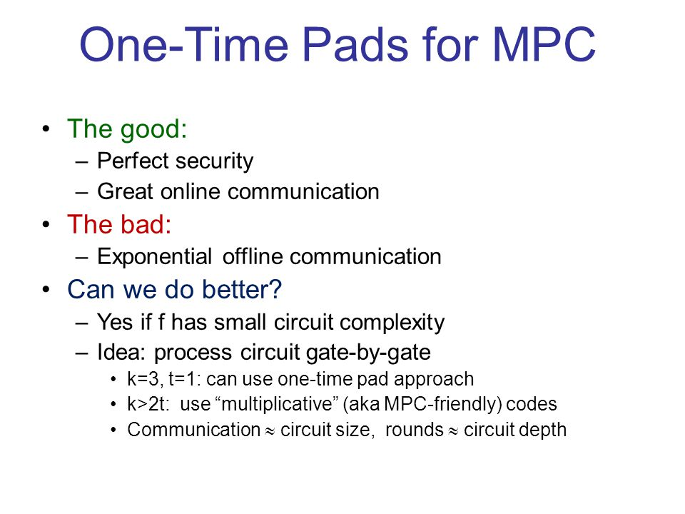 One-Time Pads for MPC The good: –Perfect security –Great online communication The bad: –Exponential offline communication Can we do better.