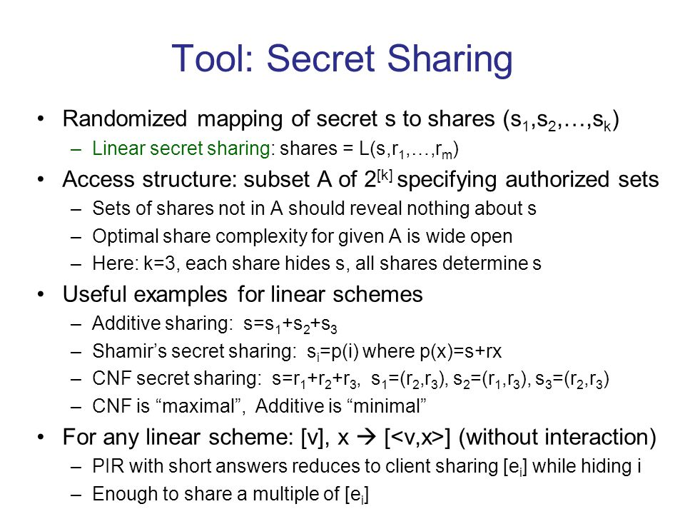 Tool: Secret Sharing Randomized mapping of secret s to shares (s 1,s 2,…,s k ) –Linear secret sharing: shares = L(s,r 1,…,r m ) Access structure: subset A of 2 [k] specifying authorized sets –Sets of shares not in A should reveal nothing about s –Optimal share complexity for given A is wide open –Here: k=3, each share hides s, all shares determine s Useful examples for linear schemes –Additive sharing: s=s 1 +s 2 +s 3 –Shamir's secret sharing: s i =p(i) where p(x)=s+rx –CNF secret sharing: s=r 1 +r 2 +r 3, s 1 =(r 2,r 3 ), s 2 =(r 1,r 3 ), s 3 =(r 2,r 3 ) –CNF is maximal , Additive is minimal For any linear scheme: [v], x  [ ] (without interaction) –PIR with short answers reduces to client sharing [e i ] while hiding i –Enough to share a multiple of [e i ]