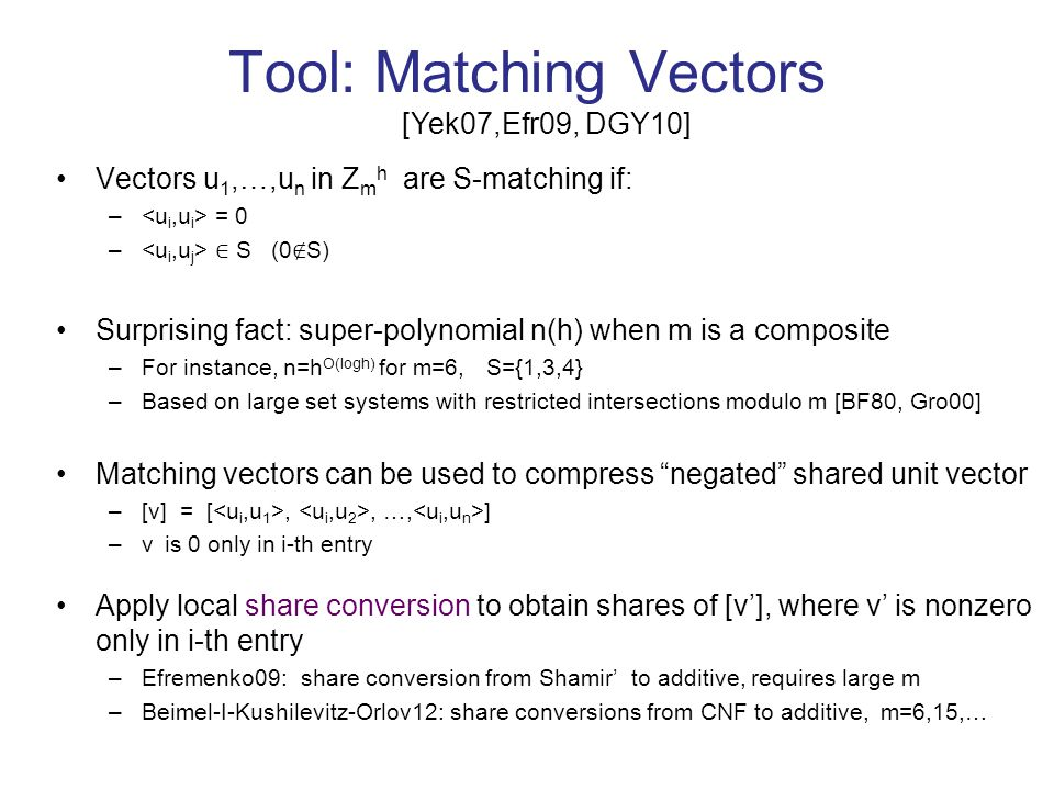 Tool: Matching Vectors [Yek07,Efr09, DGY10] Vectors u 1,…,u n in Z m h are S-matching if: – = 0 – ∈ S (0 ∉ S) Surprising fact: super-polynomial n(h) when m is a composite –For instance, n=h O(logh) for m=6, S={1,3,4} –Based on large set systems with restricted intersections modulo m [BF80, Gro00] Matching vectors can be used to compress negated shared unit vector –[v] = [,, …, ] –v is 0 only in i-th entry Apply local share conversion to obtain shares of [v'], where v' is nonzero only in i-th entry –Efremenko09: share conversion from Shamir' to additive, requires large m –Beimel-I-Kushilevitz-Orlov12: share conversions from CNF to additive, m=6,15,…