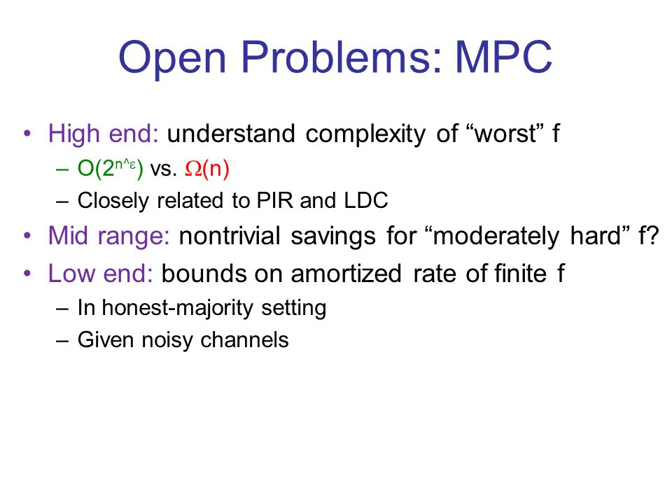 Open Problems: MPC High end: understand complexity of worst f –O(2 n^  ) vs.