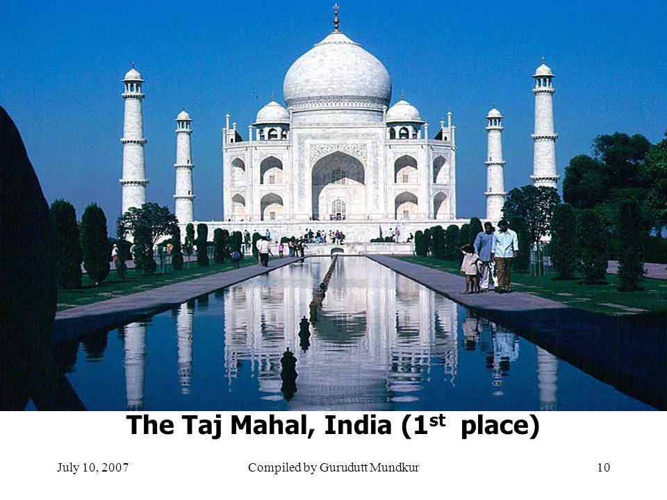 July 10, 2007Compiled by Gurudutt Mundkur10 The Taj Mahal, India (1 st place)