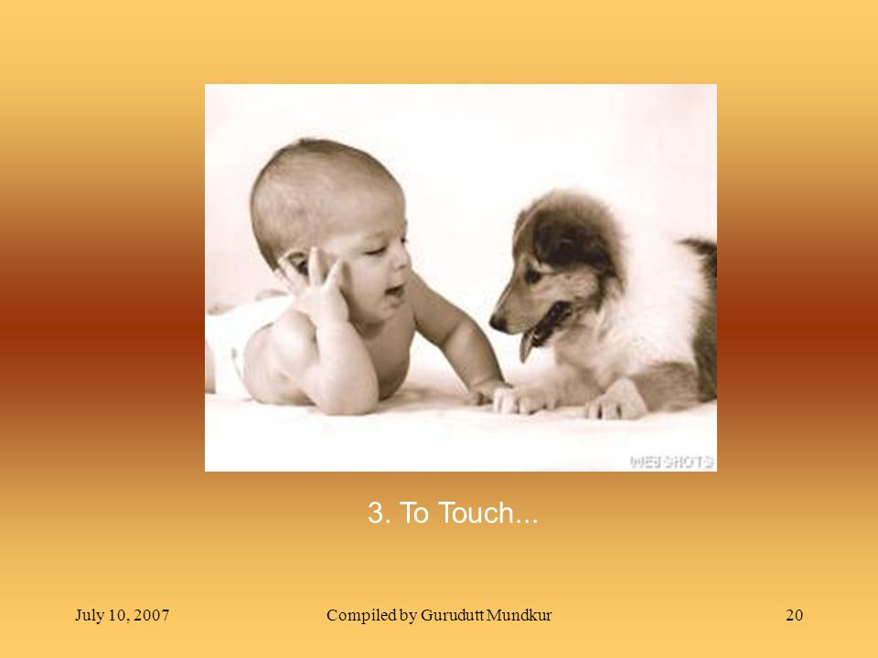 July 10, 2007Compiled by Gurudutt Mundkur20 3. To Touch...