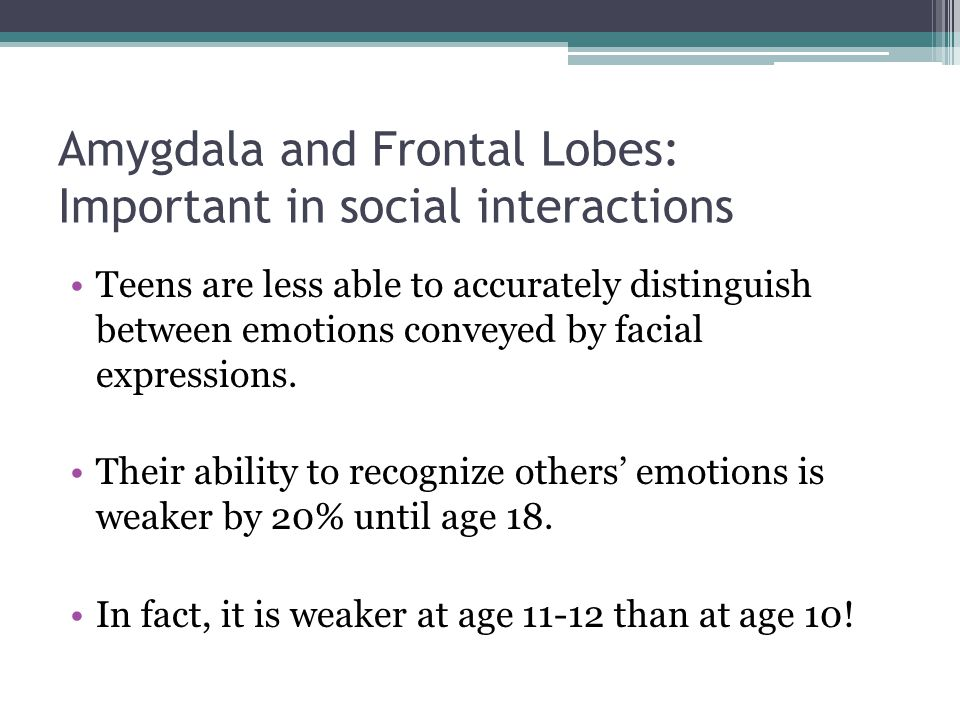 Amygdala and Frontal Lobes: Important in social interactions Teens are less able to accurately distinguish between emotions conveyed by facial express