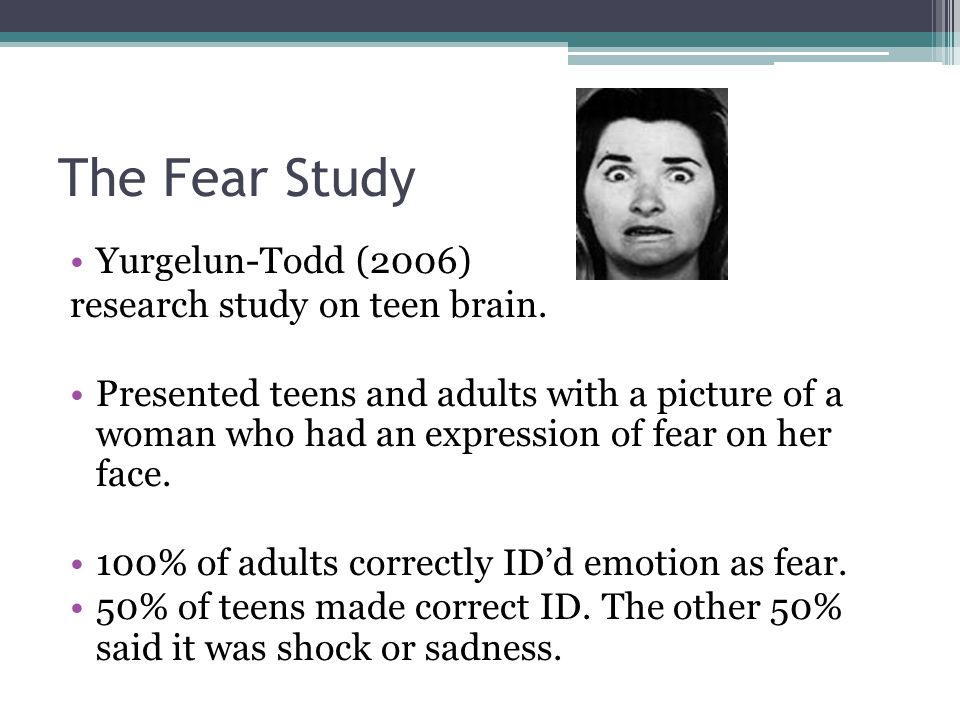 The Fear Study Yurgelun-Todd (2006) research study on teen brain. Presented teens and adults with a picture of a woman who had an expression of fear o