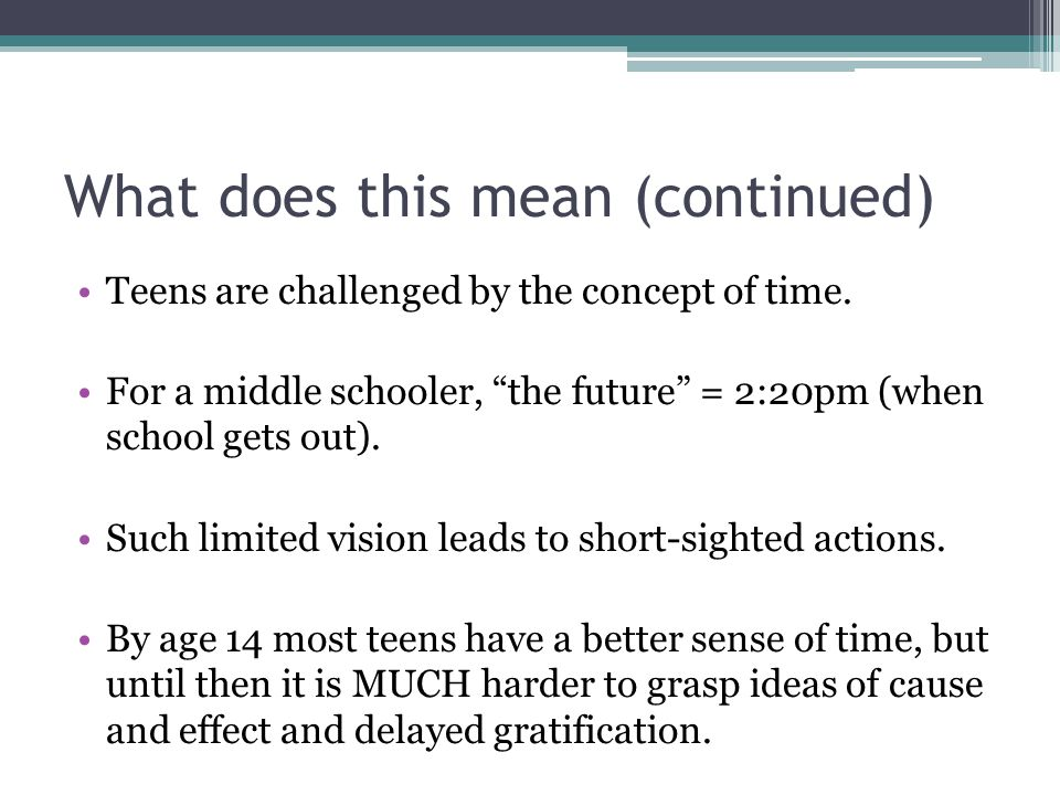 "What does this mean (continued) Teens are challenged by the concept of time. For a middle schooler, ""the future"" = 2:20pm (when school gets out). Such"