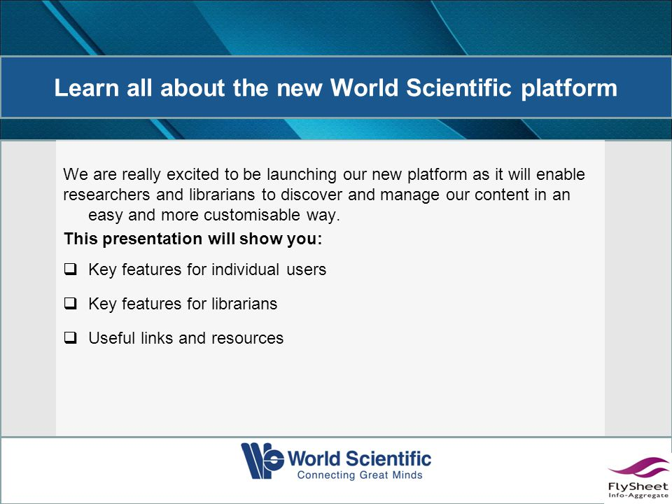 Learn all about the new World Scientific platform We are really excited to be launching our new platform as it will enable researchers and librarians to discover and manage our content in an easy and more customisable way.