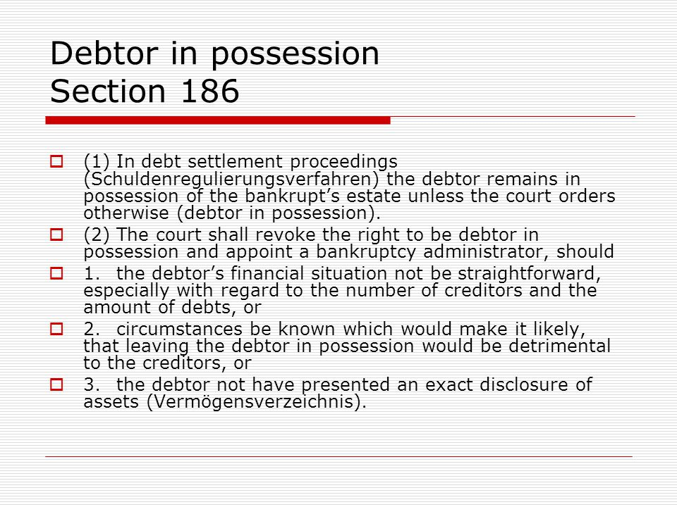 Debtor in possession Section 186  (1)In debt settlement proceedings (Schuldenregulierungsverfahren) the debtor remains in possession of the bankrupt's estate unless the court orders otherwise (debtor in possession).