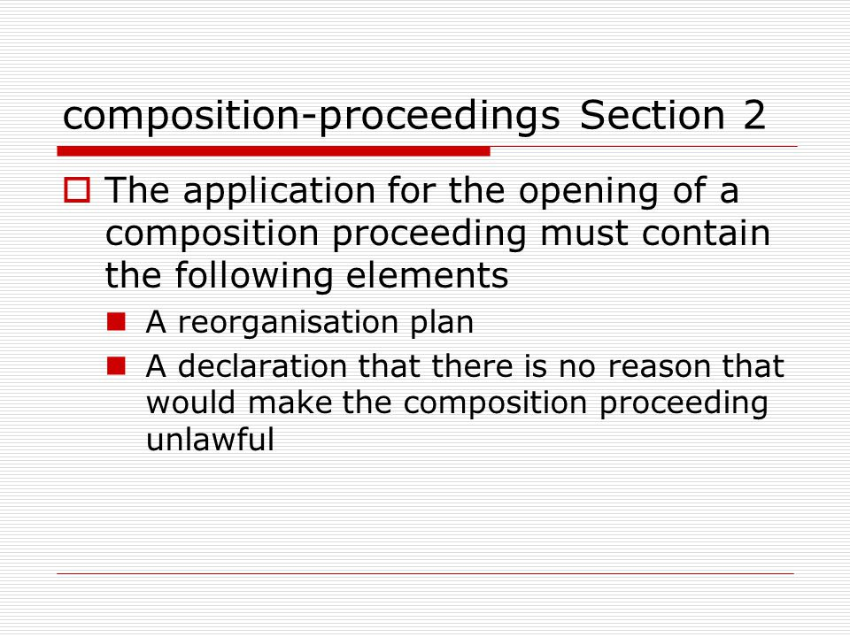 composition-proceedings Section 2  The application for the opening of a composition proceeding must contain the following elements A reorganisation plan A declaration that there is no reason that would make the composition proceeding unlawful