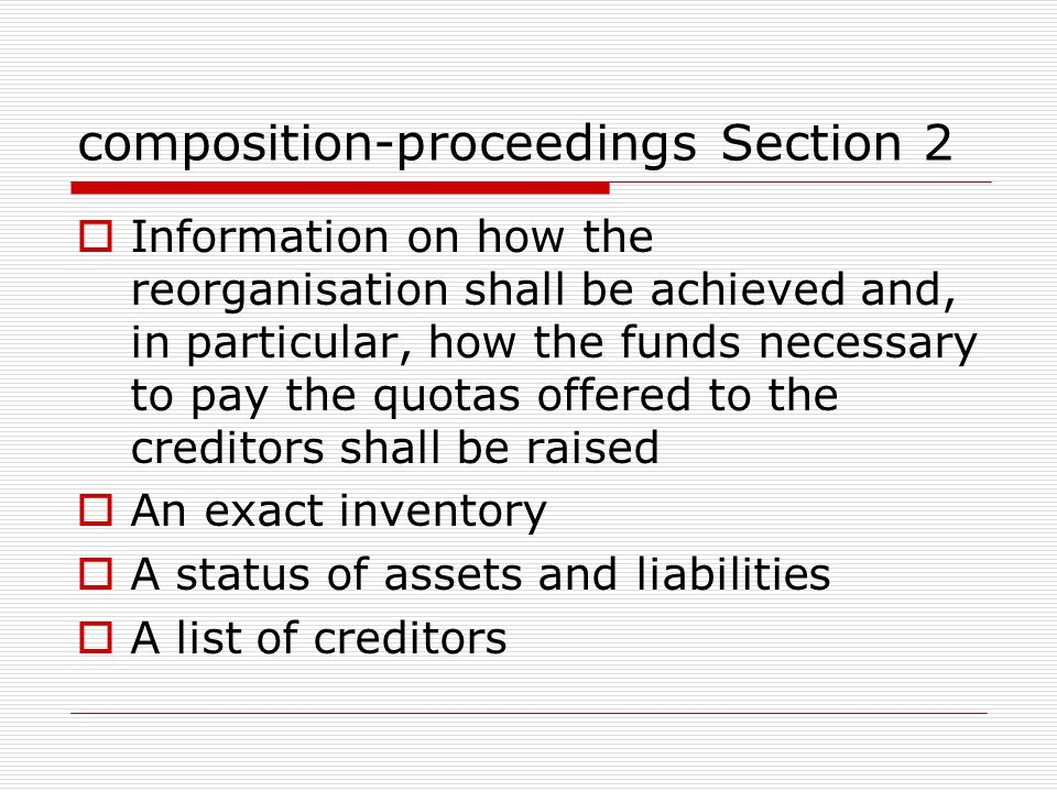composition-proceedings Section 2  Information on how the reorganisation shall be achieved and, in particular, how the funds necessary to pay the quotas offered to the creditors shall be raised  An exact inventory  A status of assets and liabilities  A list of creditors
