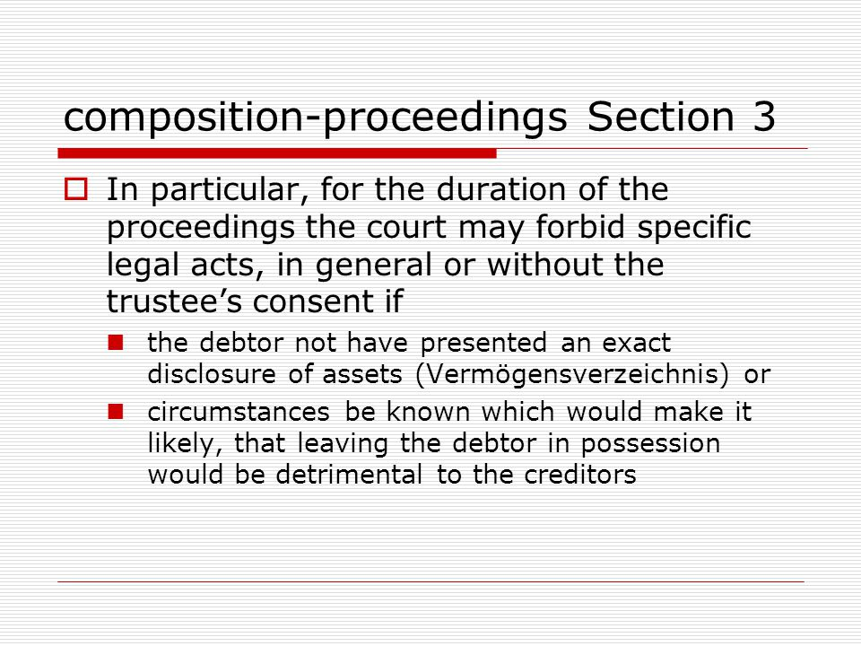 composition-proceedings Section 3  In particular, for the duration of the proceedings the court may forbid specific legal acts, in general or without the trustee's consent if the debtor not have presented an exact disclosure of assets (Vermögensverzeichnis) or circumstances be known which would make it likely, that leaving the debtor in possession would be detrimental to the creditors