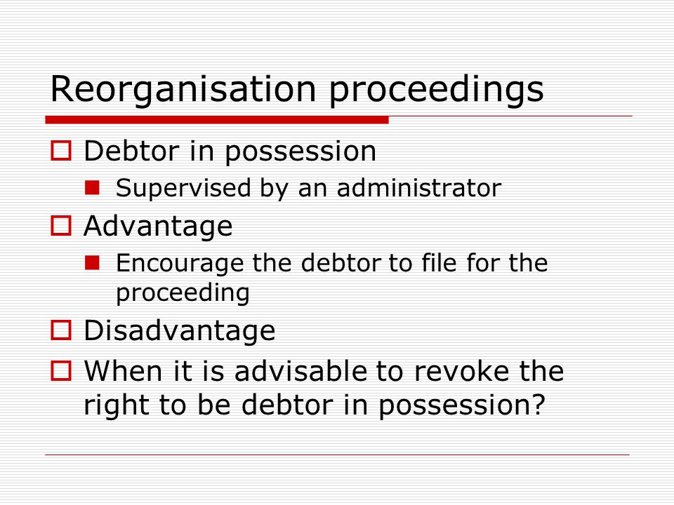 Reorganisation proceedings  Debtor in possession Supervised by an administrator  Advantage Encourage the debtor to file for the proceeding  Disadvantage  When it is advisable to revoke the right to be debtor in possession