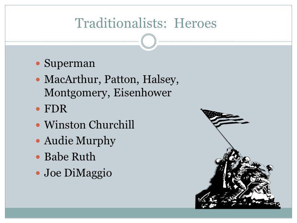 Traditionalists: Heroes Superman MacArthur, Patton, Halsey, Montgomery, Eisenhower FDR Winston Churchill Audie Murphy Babe Ruth Joe DiMaggio