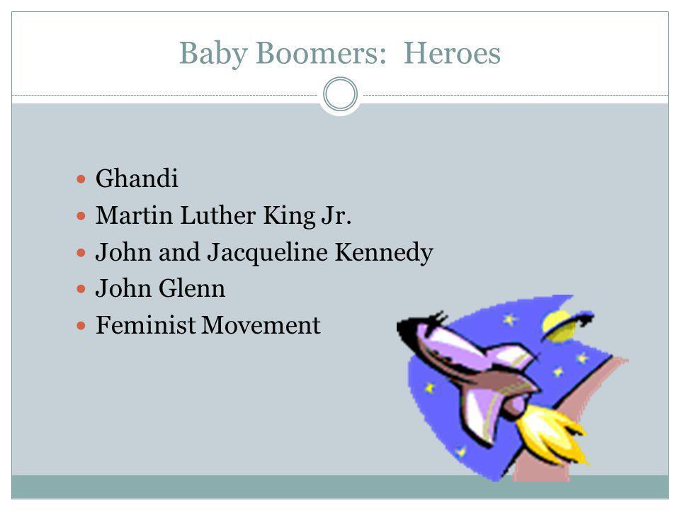 Baby Boomers: Heroes Ghandi Martin Luther King Jr. John and Jacqueline Kennedy John Glenn Feminist Movement