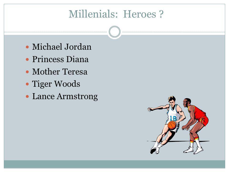 Millenials: Heroes ? Michael Jordan Princess Diana Mother Teresa Tiger Woods Lance Armstrong