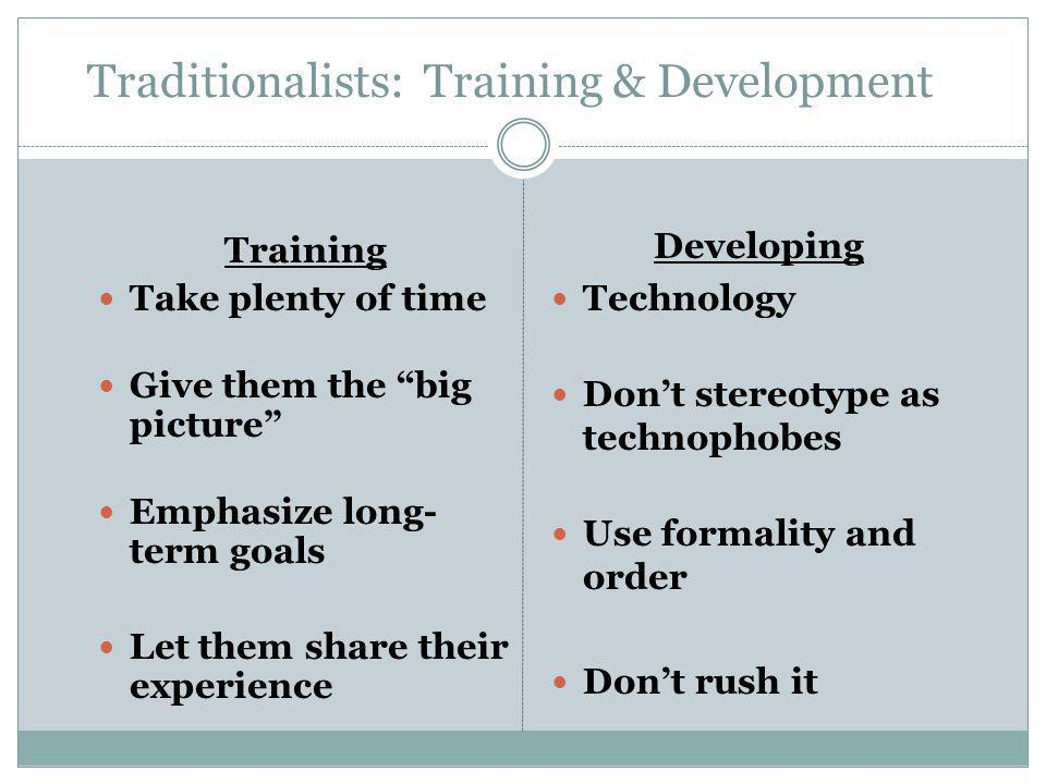 """Traditionalists: Training & Development Training Take plenty of time Give them the """"big picture"""" Emphasize long- term goals Let them share their exper"""