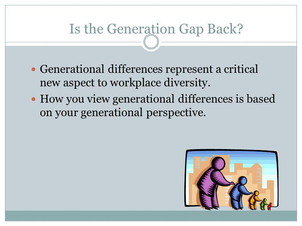 Is the Generation Gap Back? Generational differences represent a critical new aspect to workplace diversity. How you view generational differences is