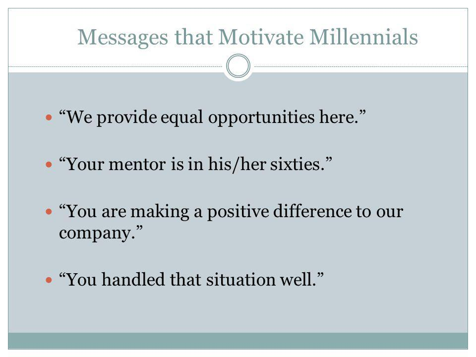 """Messages that Motivate Millennials """"We provide equal opportunities here."""" """"Your mentor is in his/her sixties."""" """"You are making a positive difference t"""
