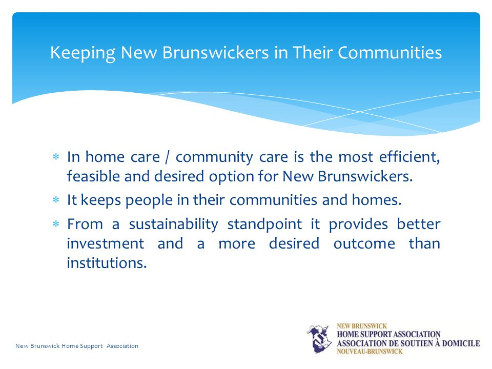  In home care / community care is the most efficient, feasible and desired option for New Brunswickers.