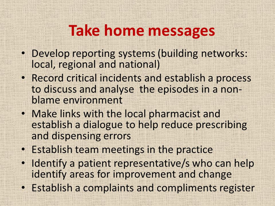 Take home messages Develop reporting systems (building networks: local, regional and national) Record critical incidents and establish a process to discuss and analyse the episodes in a non- blame environment Make links with the local pharmacist and establish a dialogue to help reduce prescribing and dispensing errors Establish team meetings in the practice Identify a patient representative/s who can help identify areas for improvement and change Establish a complaints and compliments register