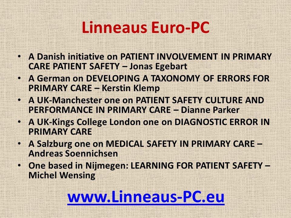 Linneaus Euro-PC A Danish initiative on PATIENT INVOLVEMENT IN PRIMARY CARE PATIENT SAFETY – Jonas Egebart A German on DEVELOPING A TAXONOMY OF ERRORS FOR PRIMARY CARE – Kerstin Klemp A UK-Manchester one on PATIENT SAFETY CULTURE AND PERFORMANCE IN PRIMARY CARE – Dianne Parker A UK-Kings College London one on DIAGNOSTIC ERROR IN PRIMARY CARE A Salzburg one on MEDICAL SAFETY IN PRIMARY CARE – Andreas Soennichsen One based in Nijmegen: LEARNING FOR PATIENT SAFETY – Michel Wensing www.Linneaus-PC.eu