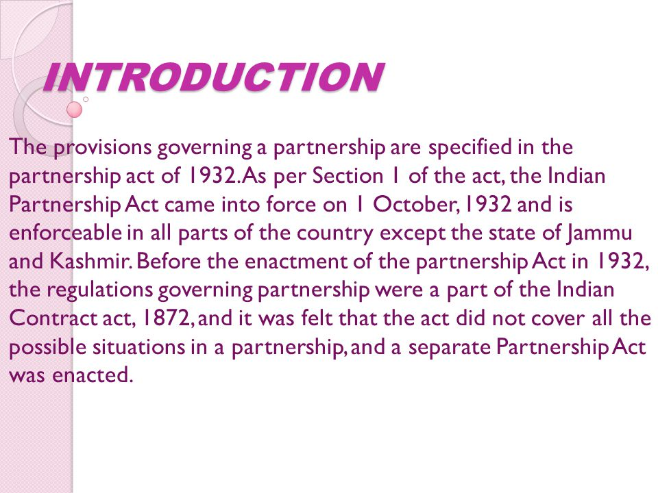 INTRODUCTION The provisions governing a partnership are specified in the partnership act of 1932. As per Section 1 of the act, the Indian Partnership