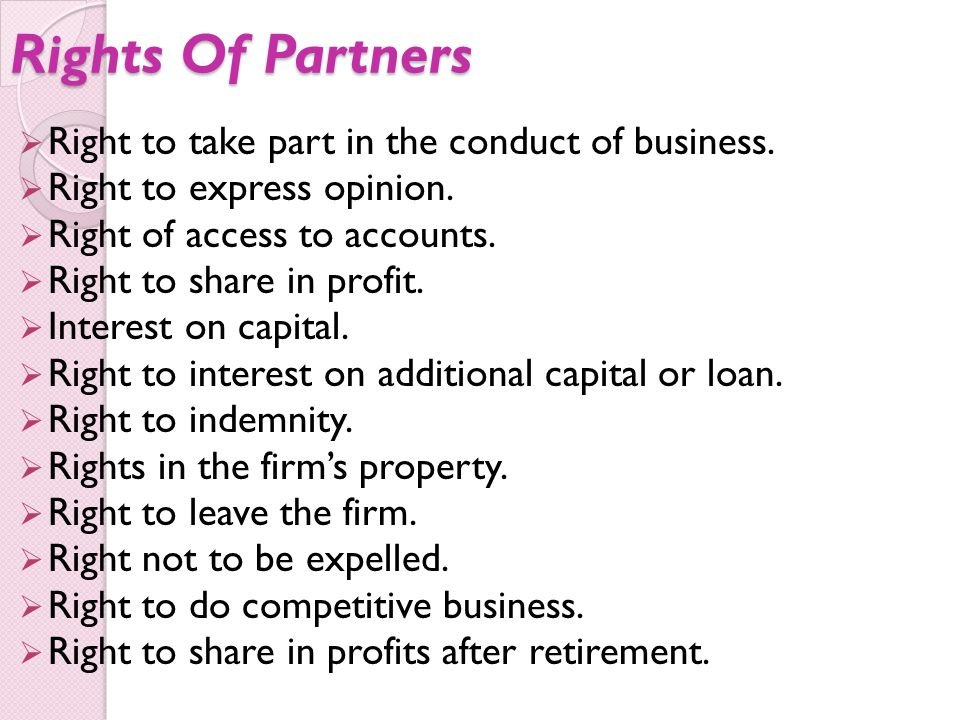 Rights Of Partners  Right to take part in the conduct of business.  Right to express opinion.  Right of access to accounts.  Right to share in pro