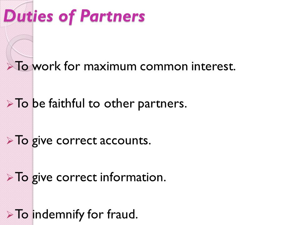 Duties of Partners  To work for maximum common interest.  To be faithful to other partners.  To give correct accounts.  To give correct informatio