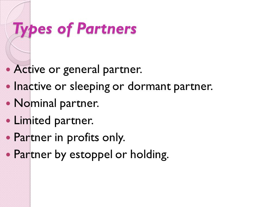 Types of Partners Active or general partner. Inactive or sleeping or dormant partner. Nominal partner. Limited partner. Partner in profits only. Partn
