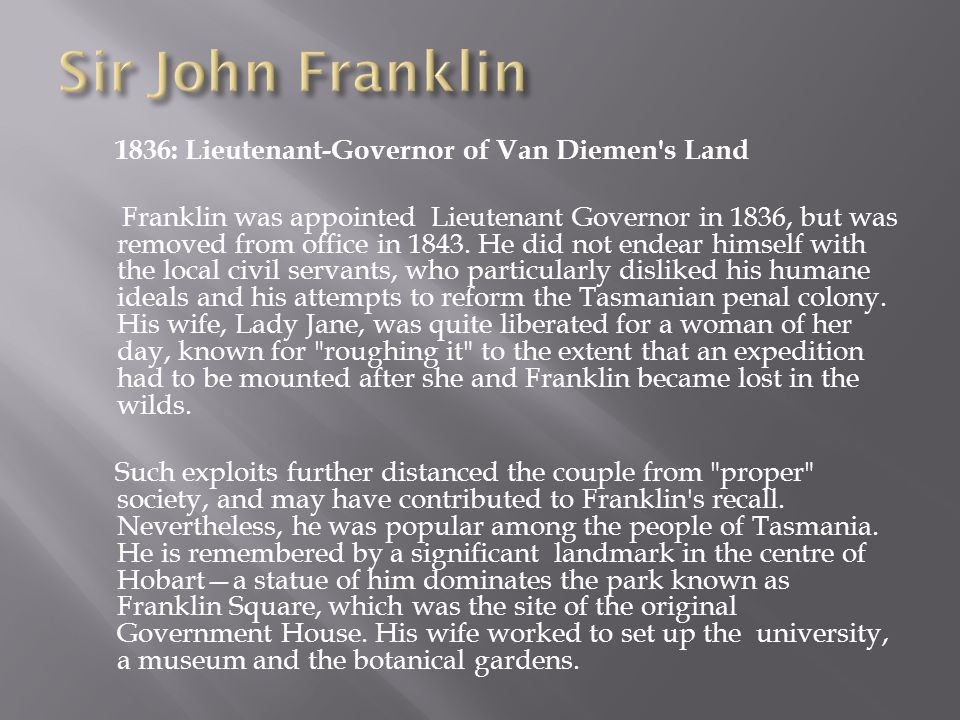 1836: Lieutenant-Governor of Van Diemen s Land Franklin was appointed Lieutenant Governor in 1836, but was removed from office in 1843.