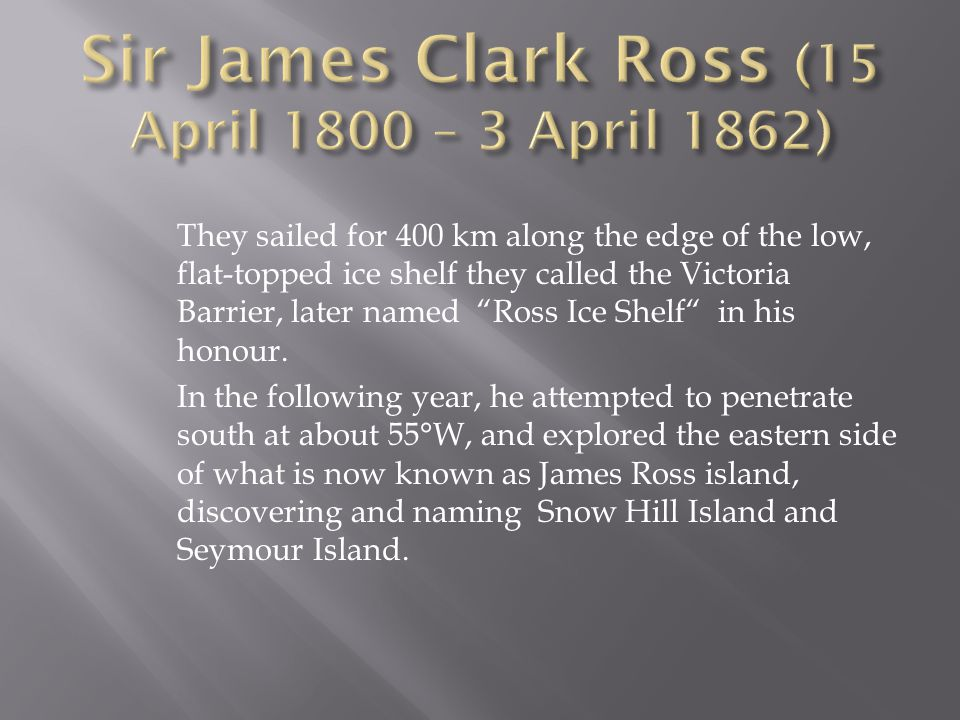 They sailed for 400 km along the edge of the low, flat-topped ice shelf they called the Victoria Barrier, later named Ross Ice Shelf in his honour.