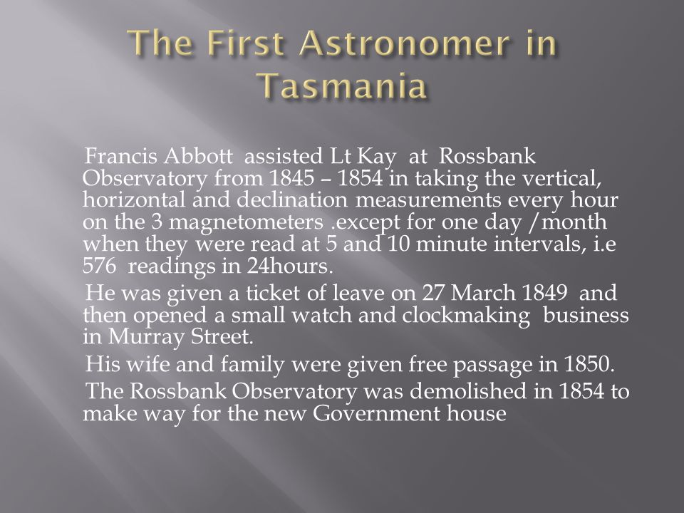 Francis Abbott assisted Lt Kay at Rossbank Observatory from 1845 – 1854 in taking the vertical, horizontal and declination measurements every hour on the 3 magnetometers.except for one day /month when they were read at 5 and 10 minute intervals, i.e 576 readings in 24hours.
