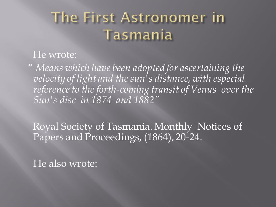 He wrote: Means which have been adopted for ascertaining the velocity of light and the sun s distance, with especial reference to the forth-coming transit of Venus over the Sun s disc in 1874 and 1882 Royal Society of Tasmania.