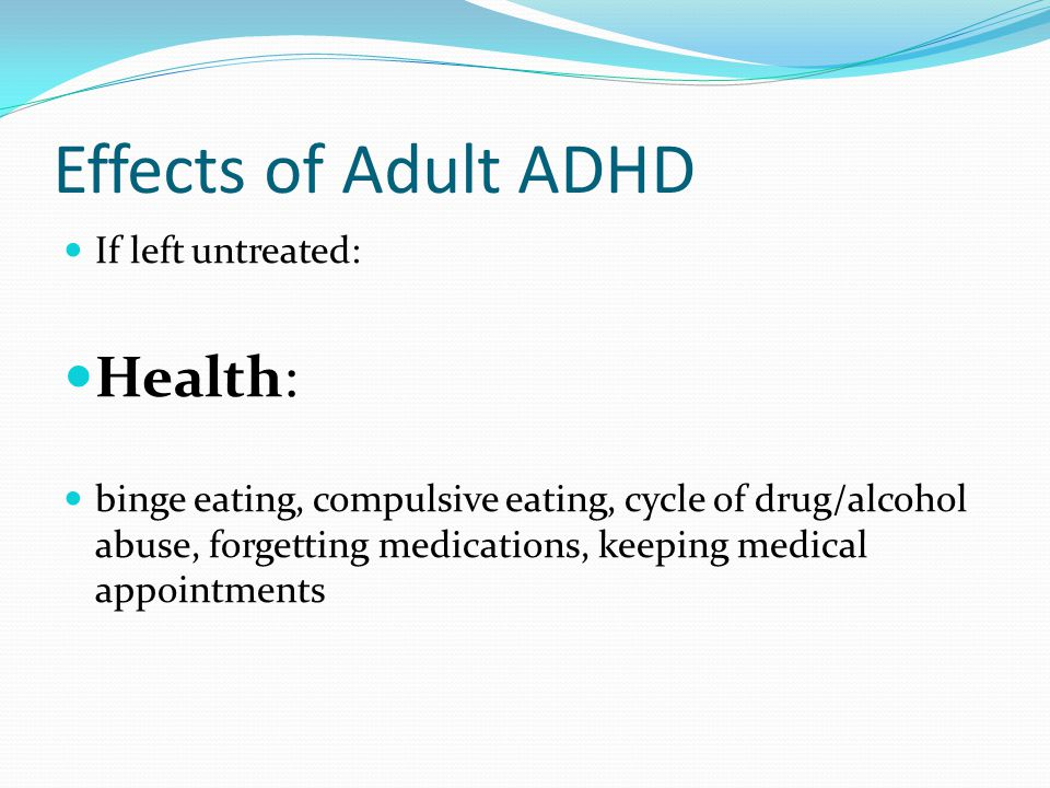 Effects of Adult ADHD If left untreated: Health: binge eating, compulsive eating, cycle of drug/alcohol abuse, forgetting medications, keeping medical