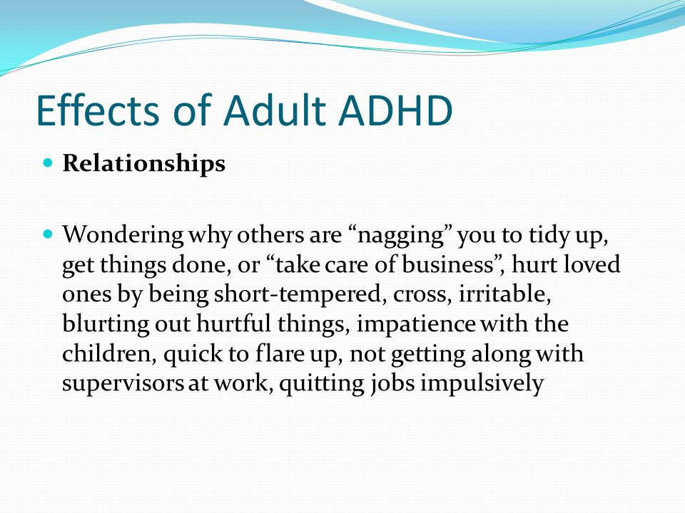 "Effects of Adult ADHD Relationships Wondering why others are ""nagging"" you to tidy up, get things done, or ""take care of business"", hurt loved ones by"