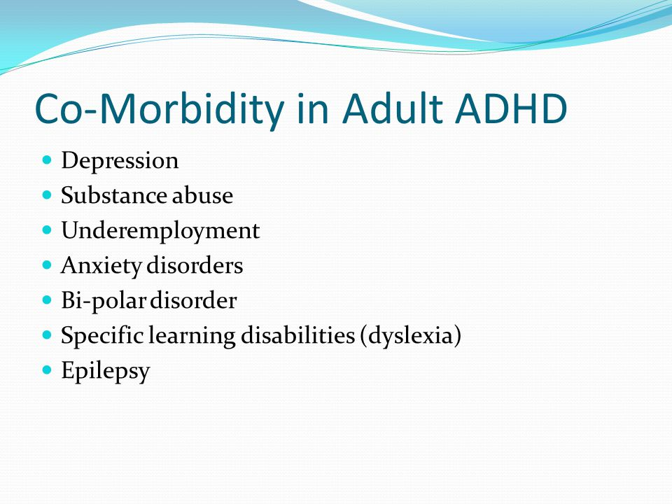 Co-Morbidity in Adult ADHD Depression Substance abuse Underemployment Anxiety disorders Bi-polar disorder Specific learning disabilities (dyslexia) Ep